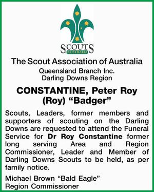 """The Scout Association of Australia Queensland Branch Inc. Darling Downs Region CONSTANTINE, Peter Roy (Roy) """"Badger"""" Scouts, Leaders, former members and supporters of scouting on the Darling Downs are requested to attend the Funeral Service for Dr Roy Constantine former long serving Area and Region Commissioner, Leader and Member of ..."""