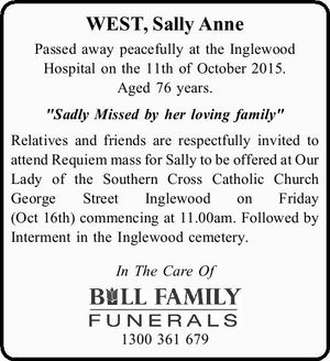 """WEST, Sally Anne Passed away peacefully at the Inglewood Hospitalon the 11th of October 2015. Aged 76 years. """"Sadly Missed by her loving family"""" Relatives and friends are respectfully invited to attend Requiem mass for Sally to be offered at Our Lady of the Southern Cross Catholic ChurchGeorge Street Inglewood ..."""