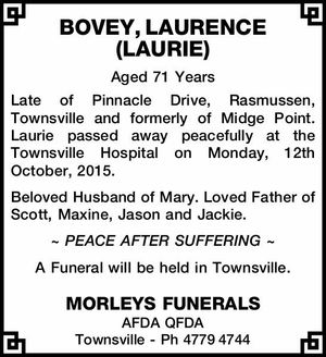 Aged 71 Years   Late of Pinnacle Drive, Rasmussen, Townsville and formerly of Midge Point. Laurie passed away peacefully at the Townsville Hospital on Monday, 12th October, 2015. B   eloved Husband of Mary. Loved Father of Scott, Maxine, Jason and Jackie.   ~ PEACE AFTER SUFFERING ~   A Funeral will be held in Townsville ...