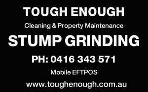 TOUGH ENOUGH Cleaning & Property Maintenance STUMP GRINDING PH: 0416 343 571 Mobile EFTPOS www.toughenough.com.au