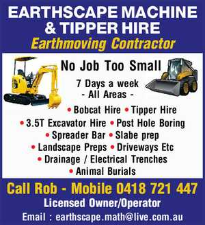 EARTHSCAPE MACHINE & TIPPER HIRE Earthmoving Contractor No Job Too Small 7 Days a week - All Areas Bobcat Hire Tipper Hire 3.5T Excavator Hire Post Hole Boring Spreader Bar Slabe prep Landscape Preps Driveways Etc Drainage / Electrical Trenches Animal Burials Call Rob - Mobile 0418 721 447 Licensed Owner/Operator Email ...
