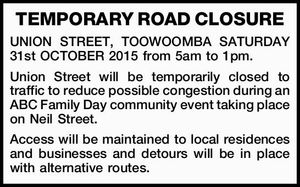 UNION STREET, TOOWOOMBA SATURDAY 31st OCTOBER 2015 from 5am to 1pm. Union Street will be temporarily closed to traffic to reduce possible congestion during an ABC Family Day community event taking place on Neil Street.