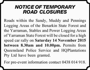 Roads within the Sandy, Muddy and Pennings Logging Areas of the Benarkin State Forest and the Yarraman, Stables and Power Logging Areas of Yarraman State Forest will be closed for a high speed car rally on Saturday 14 November 2015 between 8.30am and 10.00pm. Permits from Queensland Police ...