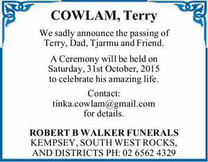 We sadly announce the passing of Terry, Dad, Tjarmu and Friend.   A Ceremony will be held on Saturday, 31st October, 2015 to celebrate his amazing life.   Contact: tinka.cowlam@gmail.com for details.   ROBERT B WALKER FUNERALS KEMPSEY, SOUTH WEST ROCKS, AND DISTRICTS   PH: 0265624329