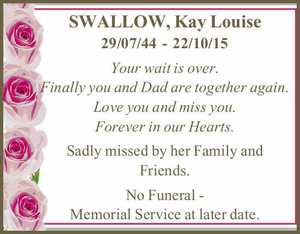 SWALLOW, Kay Louise 29/07/44 - 22/10/15 Your wait is over. Finally you and Dad are together again. Love you and miss you. Forever in our Hearts. Sadly missed by her Family and Friends. No Funeral - Memorial Service at later date.