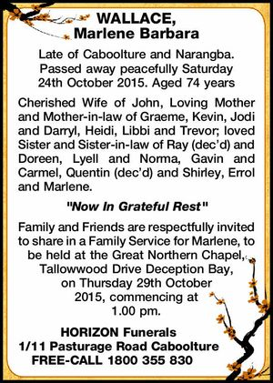 Late of Caboolture and Narangba. Passed away peacefully Saturday 24th October 2015. Aged 74 years Cherished Wife of John, Loving Mother and Mother-in-law of Graeme, Kevin, Jodi and Darryl, Heidi, Libbi and Trevor; loved Sister and Sister-in-law of Ray (dec'd) and Doreen, Lyell and Norma, Gavin and Carmel, Quentin ...