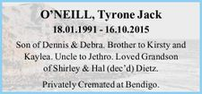 O'NEILL, Tyrone Jack 18.01.1991 - 16.10.2015 Son of Dennis & Debra. Brother to Kirsty and Kaylea. Uncle to Jethro. Loved Grandson of Shirley & Hal Dietz (dec'd). Privately Cremated at Bendigo.