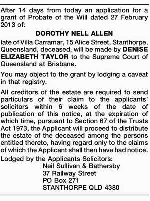 After 14 days from today an application for a grant of Probate of the Will dated 27 February 2013 of: DOROTHY NELL ALLEN late of Villa Carramar, 15 Alice Street, Stanthorpe, Queensland, deceased, will be made by DENISE ELIZABETH TAYLOR to the Supreme Court of Queensland at Brisbane. You may ...