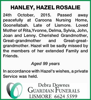 HANLEY, HAZEL ROSALIE 24th October, 2015. Passed away peacefully at Caroona Nursing Home, Goonellabah. Late of Lismore. Loved Mother of Rita,Yvonne, Delma, Sylvia, John, Joan and Lenny. Cherished Grandmother, Great-grandmother and Great-great-grandmother. Hazel will be sadly missed by the members of her extended Family and Friends. Aged 99 years ...