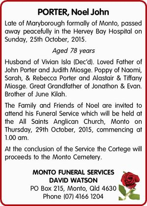 Late of Maryborough formally of Monto, passed away peacefully in the Hervey Bay Hospital on Sunday, 25th October, 2015. Aged 78 years   Husband of Vivian Isla (Dec'd). Loved Father of John Porter and Judith Miosge. Poppy of Naomi, Sarah, & Rebecca Porter and Alastair & Tiffany Miosge. Great Grandfather of Jonathon ...
