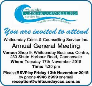 You are invited to attend Whitsunday Crisis & Counselling Services Inc. 24th Annual General Meeting Venue: Shop9, Whitsunday Business Centre, 230 Shute Harbour Road, Cannonvale When: Tuesday 17 November 2015 Time: 4:30 pm Please RSVP by Friday 13 November 2015 by phone 49462999 or email reception@whitsundayccs.com.au