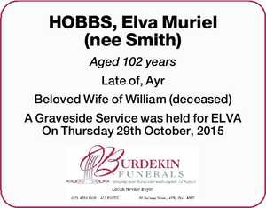 HOBBS, Elva Muriel (nee Smith) Aged 102 years Late of, Ayr Beloved Wife of William (deceased) A Graveside Service was held for ELVA On Thursday 29th October, 2015