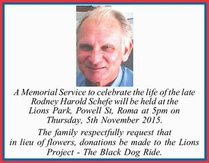 A Memorial Service to celebrate the life of the late Rodney Harold Schefe will be held at the Lions Park, Powell St, Roma at 5pm on Tuesday, 5th November 2015. The family respectfully request that in lieu of flowers, donations be made to the Lions Project - The Black Dog Ride.