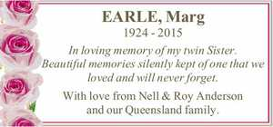 EARLE, Marg 1924 - 2015 In loving memory of my twin Sister. Beautiful memories silently kept of one that we loved and will never forget. With love from Nell & Roy Anderson and our Queensland family.