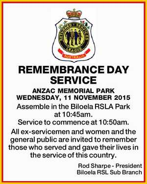 REMEMBRANCE DAY SERVICE ANZAC MEMORIAL PARK WEDNESDAY, 11 NOVEMBER 2015 Assemble in the Biloela RSLA Park at 10:45am. Service to commence at 10:50am. All ex-servicemen and women and the general public are invited to remember those who served and gave their lives in the service of this country ...