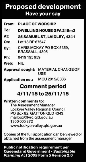 From: PLACE OF WORSHIP To: DWELLING HOUSE GFA 218m2 At: 25 SAMUEL ST, LAIDLEY, 4341 On: Lot 18 RP 67647 By: CHRIS MCKAY PO BOX 5359, BRASSALL, 4305 Ph: 0419 195 959 Web: NIL Approval sought: MATERIAL CHANGE OF USE Application no.: MCU 2015/0036 Comment period 4/11/15 ...
