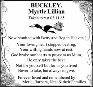 BUCKLEY, Myrtle Lillian Taken to rest 03.11.65 Now reunited with Betty and Reg in Heaven. Your loving heart stopped beating, Your willing hands now at rest. God broke our hearts to prove to us Mum, He only takes the best. Not for yourself but for us you lived ...