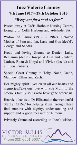 "Inez Valerie Canney 7th June 1917 – 29th October 2015 ""Weep not for a soul set free"" Passed away at Coffs Harbour Nursing Centre, formerly of Coffs Harbour and Adelaide, SA. Widow of Laurie (1917 – 1982). Beloved Mother of Pam and Ian, Lany and Gus (dec'd), George and Sandra. Proud ..."