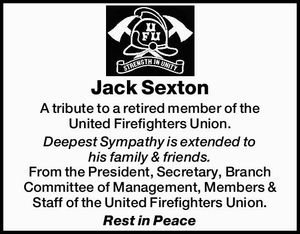Jack Sexton   A tribute to a retired member of the United Firefighters Union.   Deepest Sympathy is extended to his family & friends.   From the President, Secretary, Branch Committee of Management, Members & Staff of the United Firefighters Union.   Rest in Peace