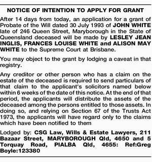 After 14 days from today, an application for a grant of Probate of the Will dated 30 July 1993 of JOHN WHITE late of 246 Queen Street, Maryborough in the State of Queensland deceased will be made by LESLEY JEAN INGLIS, FRANCES LOUISE WHITE and ALISON MAY WHITE to the ...