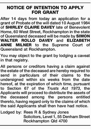 After 14 days from today an application for a grant of Probate of the will dated 10 August 1984 of SHIRLEY CLAIRE DAVEY late of Benevolent Home, 60 West Street, Rockhampton in the state of Queensland deceased will be made by SIMON WALTER ROLLO DAVEY and ELIZABETH ANNE MILNER to ...