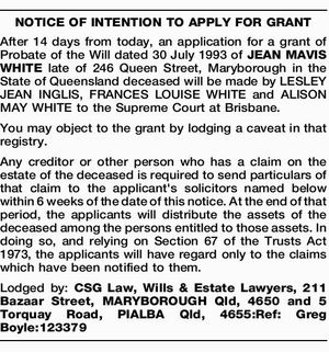 After 14 days from today, an application for a grant of Probate of the Will dated 30 July 1993 of JEAN MAVIS WHITE late of 246 Queen Street, Maryborough in the State of Queensland deceased will be made by LESLEY JEAN INGLIS, FRANCES LOUISE WHITE and ALISON MAY WHITE to ...