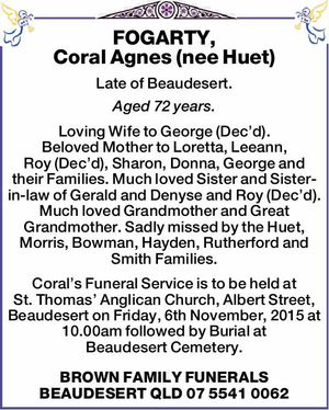 Late of Beaudesert. Aged 72 years.   Loving Wife to George (Dec'd). Beloved Mother to Loretta, Leeann, Roy (Dec'd), Sharon, Donna, George and their Families. Much loved Sister and Sister-in-law of Gerald and Denyse and Roy (Dec'd). Much loved Grandmother and Great Grandmother. Sadly missed by the Huet ...