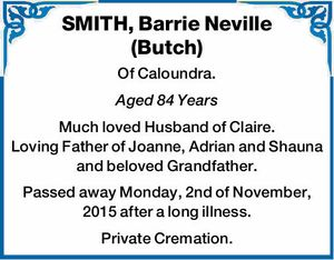 SMITH, Barrie Neville (Butch) Of Caloundra. Aged 84 Years Much loved Husband of Claire. Loving Father of Joanne, Adrian and Shauna and beloved Grandfather. Passed away Monday, 2nd of November, 2015 after a long illness. Private Cremation.