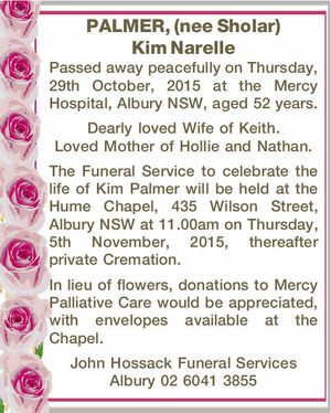 PALMER, (nee Sholar) Kim Narelle The Funeral Service to celebrate the life of Kim Palmer will be held at the Hume Chapel, 435 Wilson Street, Albury NSW at 11.00am on Thursday, 5th November, 2015, thereafter private Cremation. In lieu of flowers, donations to Mercy Palliative Care would be appreciated ...