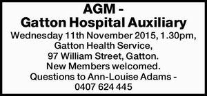 AGM - Gatton Hospital Auxiliary Wednesday 11th November 2015, 1.30pm, Gatton Health Service, 97 William Street, Gatton. New Members welcomed. Questions to Ann-Louise Adams - 0407 624 445