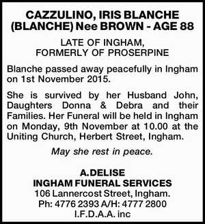 - AGE 88 LATE OF INGHAM, FORMERLY OF PROSERPINE   Blanche passed away peacefully in Ingham on 1st November 2015. She is survived by her Husband John, Daughters Donna & Debra and their Families.   Her Funeral will be held in Ingham on Monday, 9th November at 10.00 at the Uniting Church, Herbert ...