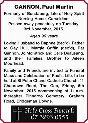 GANNON, Paul Martin Formerly of Bundaberg, late of Holy Spirit Nursing Home, Carseldine. Passed away peacefully on Tuesday, 3rd November, 2015. Aged 96 years Loving Husband to Daphne (dec'd). Father to Gay Hull, Margie Griffin (dec'd), Pat Gannon, Jo McKitrick and Celie Beausang, and their Families. Brother to ...