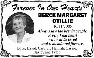 Forever In Our Hearts BERCK MARGARET OTILLIE 16/11/2005 Always saw the best in people. A very kind heart who will be loved and remembered forever. Love, David, Carolyn, Hannah, Cassie, Hayley and Tyler.