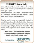 Late of Laidley, Queensland and formerly of Iron Knob, South Australia, passed away on 2nd November 2015, aged 42 years. Beloved partner of Tazi Crabbe. Dearly loved Father of Christopher, Hannah, Kelly and Simone. Dearly loved Son of Terence and Zelda Elliott. Relatives and friends are respectfully invited to attend ...