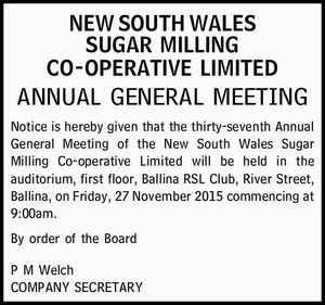 Notice is hereby given that the thirty-seventh Annual General Meeting of the New South Wales Sugar Milling Co-operative Limited will be held in the auditorium, first floor, Ballina RSL Club, River Street, Ballina, on Friday, 27 November 2015 commencing at 9:00am.