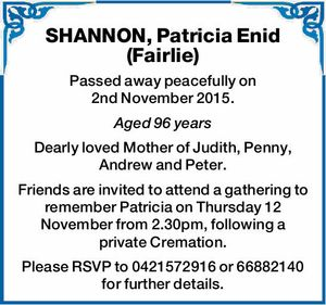 Passed away peacefully on 2nd November 2015. Aged 96 years Dearly loved Mother of Judith, Penny, Andrew and Peter. Friends are invited to attend a gathering to remember Patricia on Thursday 12 November from 2.30pm, following a private Cremation. Please RSVP to 0421572916 or 66882140 for further details.