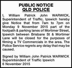 I, William Patrick John WARWICK, Superintendent of Traffic, Ipswich hereby give Notice that from 7am to 7pm on Monday 9 November 2015 part of the footpath & parking lanes of Mortimer Street, Ipswich between Brisbane St & Mortimer Lane will be closed for the purposes of filming a TV Commercials in the ...