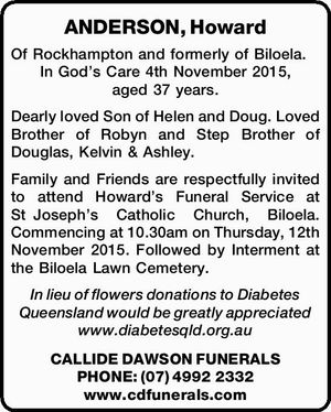 Of Rockhampton and formerly of Biloela. In God's Care 4th November 2015, aged 37 years.   Dearly loved Son of Helen and Doug. Loved Brother of Robyn and Step Brother of Douglas, Kelvin & Ashley. Family and   Friends are respectfully invited to attend Howard's Funeral Service at StJoseph's Catholic ...