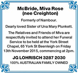 McBride, Miva Rose (nee Creighton) Formerly of Nambour. Dearly loved Sister of Una Mary Plunkett. The Relatives and Friends of Miva are respectfully invited to attend her Funeral Service to be held at the York Street Chapel, 65 York St Beenleigh on Friday 13th November 2015, commencing at 2pm. JG ...