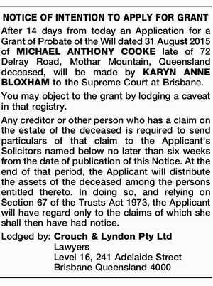 After 14 days from today an Application for a Grant of Probate of the Will dated 31 August 2015 of MICHAEL ANTHONY COOKE late of 72 Delray Road, Mothar Mountain, Queensland deceased, will be made by KARYN ANNE BLOXHAM to the Supreme Court at Brisbane. You may object to the ...