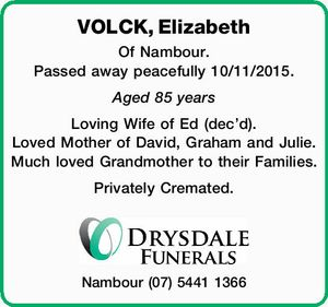 VOLCK, Elizabeth Of Nambour. Passed away peacefully 10/11/2015. Aged 85 years Loving Wife of Ed (dec'd). Loved Mother of David, Graham and Julie. Much loved Grandmother to their Families. Privately Cremated. Nambour (07) 5441 1366