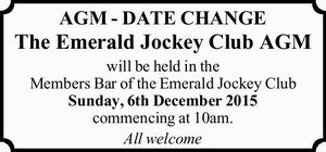 AGM - DATE CHANGE The Emerald Jockey Club AGM will be held in the Members Bar of the Emerald Jockey Club Sunday, 6th December 2015 commencing at 10am. All welcome