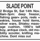 SLADE POINT 2 Brolga St, Sat 14th Nov. 8am-3pm: deep freezer, fishing gear= pots, reels + eskies, house hold items, silver ware, Shiatsu massage cushion, 1950's tall boy, antique clock, old mobility scooter, knitting machine. Dont miss out