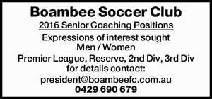 Boambee Soccer Club 2016 Senior Coaching Positions Expressions of interest sought Men / Women Premier League, Reserve, 2nd Div, 3rd Div for details contact: president@boambeefc.com.au 0429 690 679