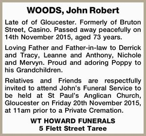 Late of of Gloucester. Formerly of Bruton Street, Casino. Passed away peacefully on 14th November 2015, aged 73 years. Loving Father and Father-in-law to Derrick and Tracy, Leanne and Anthony, Nichole and Mervyn. Proud and adoring Poppy to his Grandchildren. Relatives and Friends are respectfully invited to attend John's ...