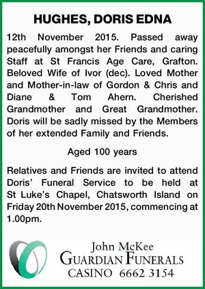 12th November 2015. Passed away peacefully amongst her Friends and caring Staff at St Francis Age Care, Grafton. Beloved Wife of Ivor (dec). Loved Mother and Mother-in-law of Gordon & Chris and Diane & Tom Ahern. Cherished Grandmother and Great Grandmother. Doris will be sadly missed by the Members of her extended ...