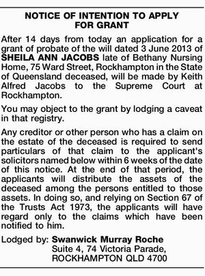 After 14 days from today an application for a grant of probate of the will dated 3 June 2013 of SHEILA ANN JACOBS late of Bethany Nursing Home, 75 Ward Street, Rockhampton in the State of Queensland deceased, will be made by Keith Alfred Jacobs to the Supreme Court at ...