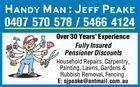 Handy Man : Jeff Peake 0407 570 578 / 5466 4124 Over 30 Years' Experience Fully Insured Pensioner Discounts Household Repairs, Carpentry, Painting, Lawns, Gardens & Rubbish Removal, Fencing. E: sjpeake@antmail.com.au