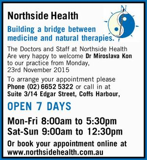 Northside Health Building a bridge between medicine and natural therapies. The Doctors and Staff at Northside Health Are very happy to welcome Dr Miroslava Kon to our practice from Monday, 23rd November 2015 To arrange your appointment please Phone (02)66525322 or call in at Suite 3/14 Edgar Street ...