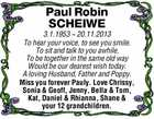 Paul Robin SCHEIWE 3.1.1953 ~ 20.11.2013 To hear your voice, to see you smile. To sit and talk to you awhile, To be together in the same old way Would be our dearest wish today. A loving Husband, Father and Poppy. Miss you forever Pauly. Love Chrissy ...